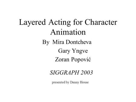 Layered Acting for Character Animation By Mira Dontcheva Gary Yngve Zoran Popović presented by Danny House SIGGRAPH 2003.