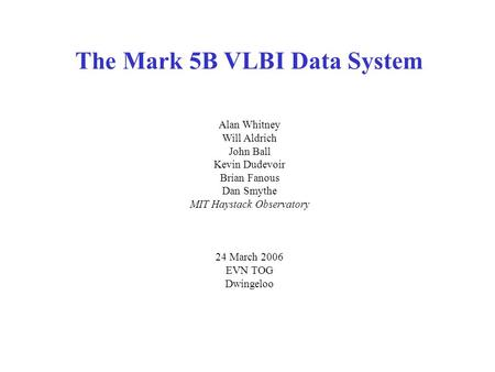 The Mark 5B VLBI Data System Alan Whitney Will Aldrich John Ball Kevin Dudevoir Brian Fanous Dan Smythe MIT Haystack Observatory 24 March 2006 EVN TOG.