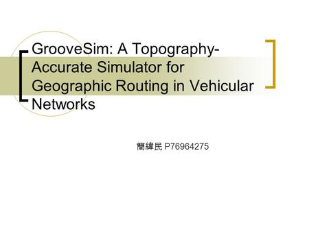 GrooveSim: A Topography- Accurate Simulator for Geographic Routing in Vehicular Networks 簡緯民 P76964275.