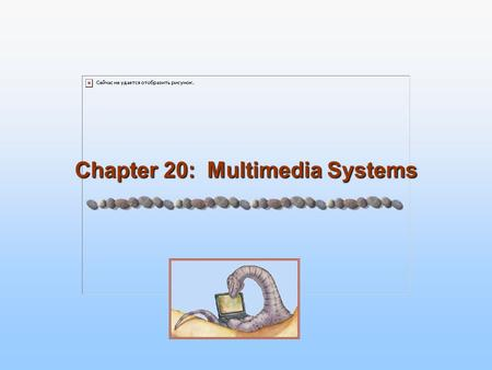 Chapter 20: Multimedia Systems. 20.2 Silberschatz, Galvin and Gagne ©2005 Operating System Concepts Chapter 20: Multimedia Systems What is Multimedia.