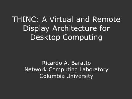 THINC: A Virtual and Remote Display Architecture for Desktop Computing Ricardo A. Baratto Network Computing Laboratory Columbia University.