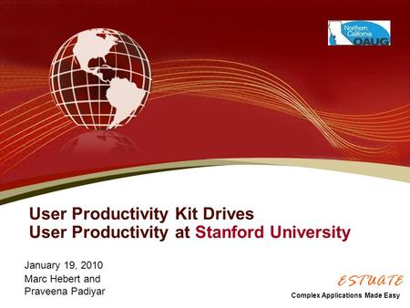 User Productivity Kit Drives User Productivity at Stanford University January 19, 2010 Marc Hebert and Praveena Padiyar Complex Applications Made Easy.