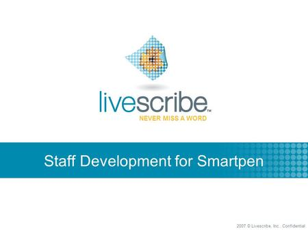 2007 © Livescribe, Inc., Confidential NEVER MISS A WORD Staff Development for Smartpen.