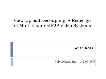 View-Upload Decoupling: A Redesign of Multi-Channel P2P Video Systems Keith Ross Polytechnic Institute of NYU.