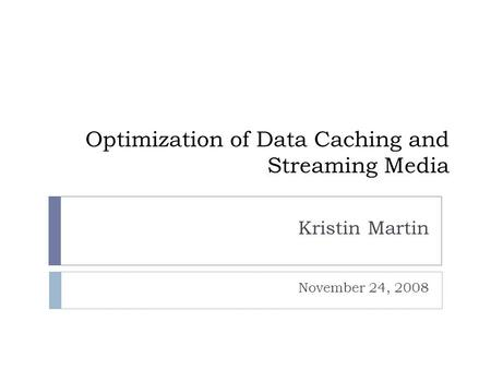 Optimization of Data Caching and Streaming Media Kristin Martin November 24, 2008.