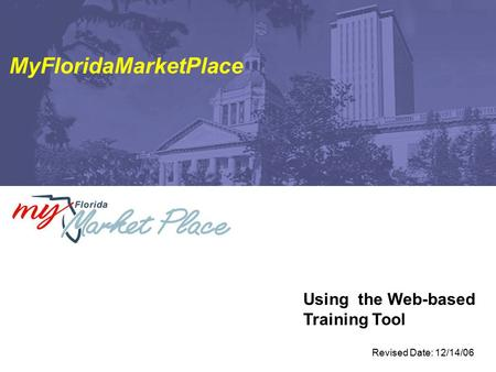 Using the Web-based Training Tool MyFloridaMarketPlace Revised Date: 12/14/06.