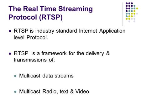 The Real Time Streaming Protocol (RTSP) RTSP is industry standard Internet Application level Protocol. RTSP is a framework for the delivery & transmissions.