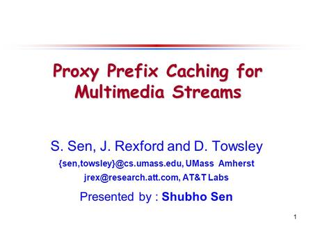 1 S. Sen, J. Rexford and D. Towsley UMass Amherst AT&T Labs Presented by : Shubho Sen Proxy Prefix Caching.
