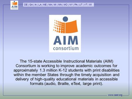 Www.cast.org DE | GA | IA | LA | ME | MA | MI | MN | MO | NY | PA | UT | VT | WI The 15-state Accessible Instructional Materials (AIM) Consortium is working.