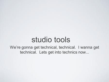 Studio tools We're gonna get technical, technical. I wanna get technical. Lets get into technics now...
