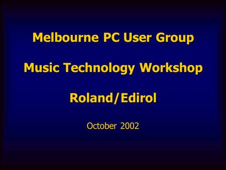 Melbourne PC User Group Music Technology Workshop Roland/Edirol October 2002.