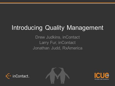 Introducing Quality Management Drew Judkins, inContact Larry Fur, inContact Jonathan Judd, RxAmerica.
