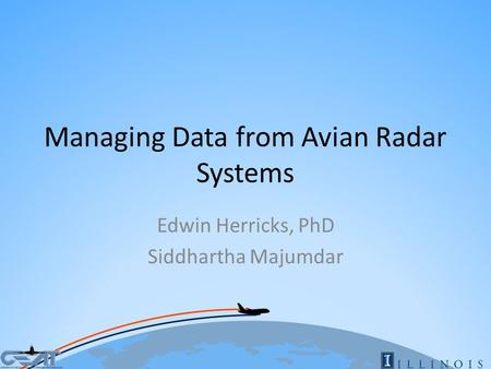 Managing Data from Avian Radar Systems Edwin Herricks, PhD Siddhartha Majumdar.