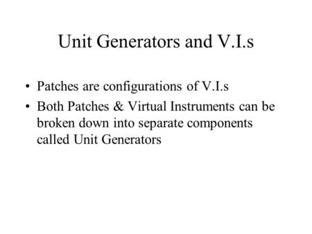 Unit Generators and V.I.s Patches are configurations of V.I.s Both Patches & Virtual Instruments can be broken down into separate components called Unit.