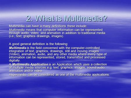 2. What is Multimedia? Multimedia can have a many definitions these include: Multimedia means that computer information can be represented through audio,