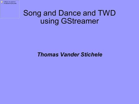 Song and Dance and TWD using GStreamer Thomas Vander Stichele.