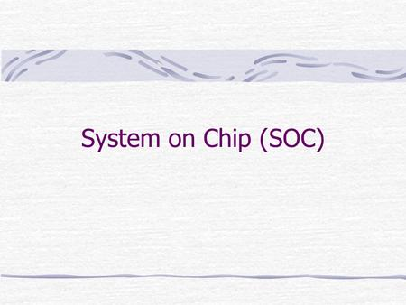 System on Chip (SOC). SOC SOC consists of at least two or more complex micro-electronic macro components previously integrated into different single dies.