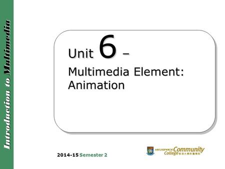 Introduction to Multimedia Unit 6 – Multimedia Element: Animation 2014-15 Semester 2.