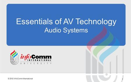1 © 2012 InfoComm International Essentials of AV Technology Audio Systems.