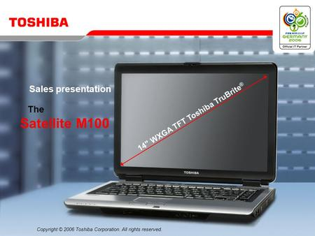 Copyright © 2006 Toshiba Corporation. All rights reserved. The Satellite M100 Sales presentation 14 WXGA TFT Toshiba TruBrite ®