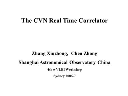 The CVN Real Time Correlator Zhang Xiuzhong, Chen Zhong Shanghai Astronomical Observatory China 4th e-VLBI Workshop Sydney 2005.7.