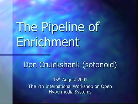 The Pipeline of Enrichment Don Cruickshank (sotonoid) 15 th August 2001 The 7th International Workshop on Open Hypermedia Systems.