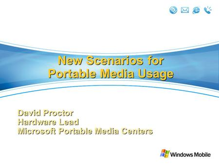 New Scenarios for Portable Media Usage David Proctor Hardware Lead Microsoft Portable Media Centers.