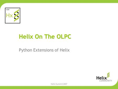 Helix Summit 2007 Helix On The OLPC Python Extensions of Helix.