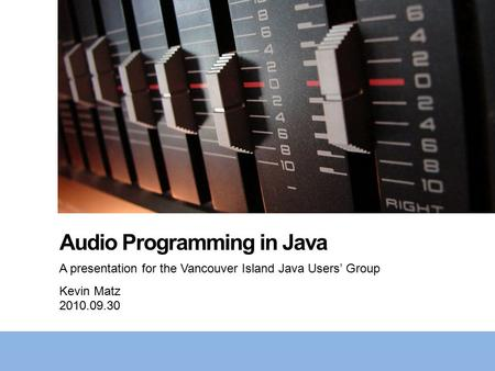 Audio Programming in Java A presentation for the Vancouver Island Java Users' Group Kevin Matz 2010.09.30.