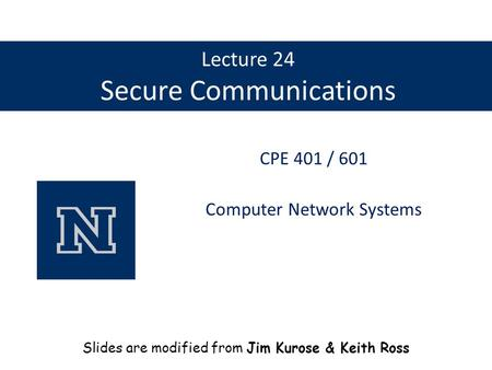 Lecture 24 Secure Communications CPE 401 / 601 Computer Network Systems Slides are modified from Jim Kurose & Keith Ross.