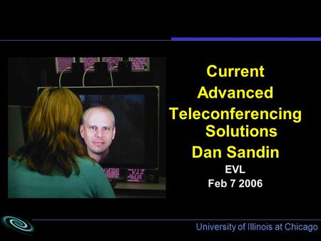University of Illinois at Chicago Current Advanced Teleconferencing Solutions Dan Sandin EVL Feb 7 2006.