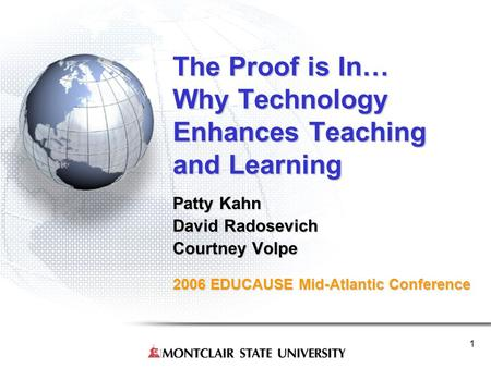 1 The Proof is In… Why Technology Enhances Teaching and Learning Patty Kahn David Radosevich Courtney Volpe 2006 EDUCAUSE Mid-Atlantic Conference.