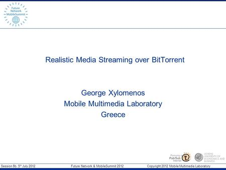 Session 8b, 5 th July 2012 Future Network & MobileSummit 2012 Copyright 2012 Mobile Multimedia Laboratory Realistic Media Streaming over BitTorrent George.
