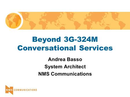 Beyond 3G-324M Conversational Services Andrea Basso System Architect NMS Communications.