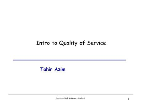Courtesy: Nick McKeown, Stanford 1 Intro to Quality of Service Tahir Azim.