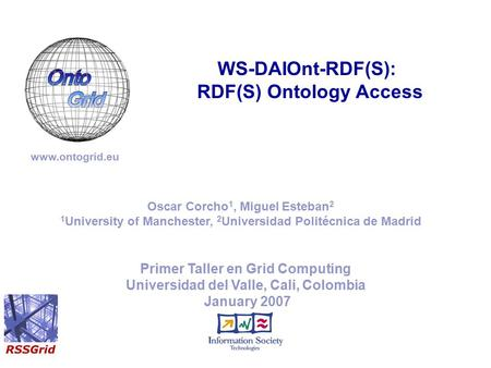 Primer Taller en Grid Computing Universidad del Valle, Cali, Colombia January 2007 WS-DAIOnt-RDF(S): RDF(S) Ontology Access www.ontogrid.eu Oscar Corcho.