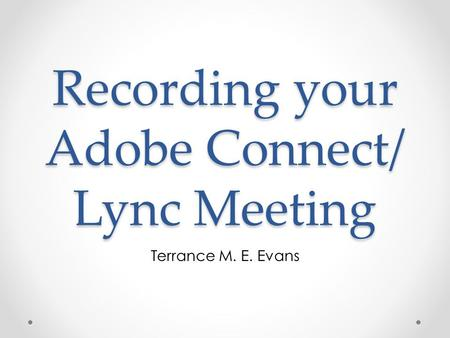 Recording your Adobe Connect/ Lync Meeting Terrance M. E. Evans.