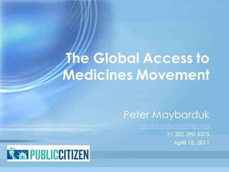 The Global Access to Medicines Movement Peter Maybarduk +1 202 390 5375 April 15, 2011.