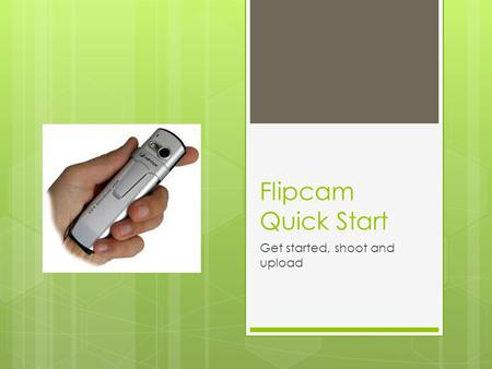 Flipcam Quick Start Get started, shoot and upload.