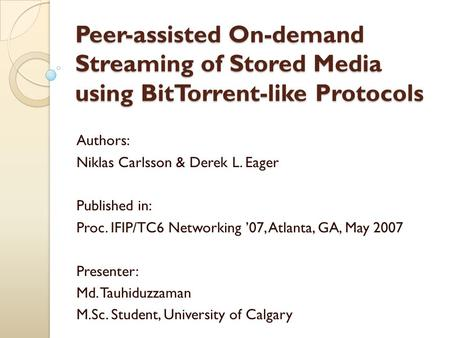 Peer-assisted On-demand Streaming of Stored Media using BitTorrent-like Protocols Authors: Niklas Carlsson & Derek L. Eager Published in: Proc. IFIP/TC6.