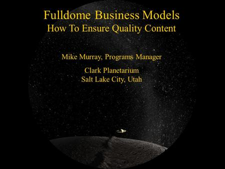 Fulldome Business Models How To Ensure Quality Content Mike Murray, Programs Manager Clark Planetarium Salt Lake City, Utah.
