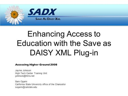 S ave A s D AISY X ML SADX Enhancing Access to Education with the Save as DAISY XML Plug-in Accessing Higher Ground 2008 Jayme Johnson High Tech Center.