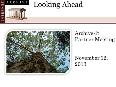 Looking Ahead Archive-It Partner Meeting November 12, 2013.