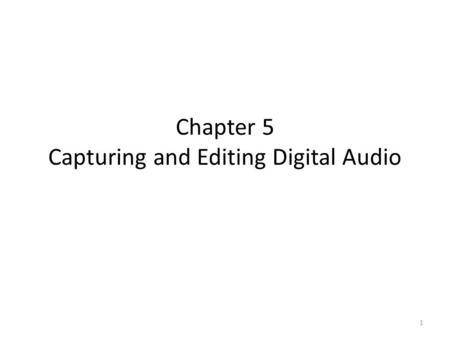 Chapter 5 Capturing and Editing Digital Audio 1. Ways to Acquire Digital Audio Record Digitize analog medium 2.