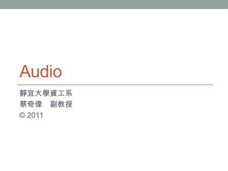Audio 靜宜大學資工系 蔡奇偉 副教授 © 2011. 內容大綱 簡介 Recording Playback Sample Rate and Sample Quality Mono & Stereo Sound Sound Formats, Compression, and Codecs XNA.