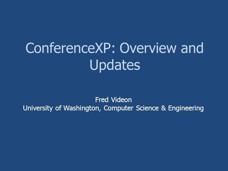 ConferenceXP: Overview and Updates Fred Videon University of Washington, Computer Science & Engineering.