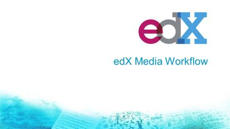 EdX Media Workflow. Agenda edX Mobile app Background edX Media services + support for current Charter Members Workflow Update: Workflow – Current vs.