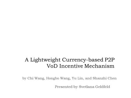 A Lightweight Currency-based P2P VoD Incentive Mechanism Presented by Svetlana Geldfeld by Chi Wang, Hongbo Wang, Yu Lin, and Shanzhi Chen.