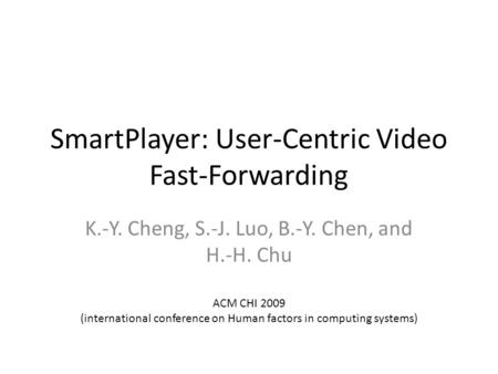 SmartPlayer: User-Centric Video Fast-Forwarding K.-Y. Cheng, S.-J. Luo, B.-Y. Chen, and H.-H. Chu ACM CHI 2009 (international conference on Human factors.