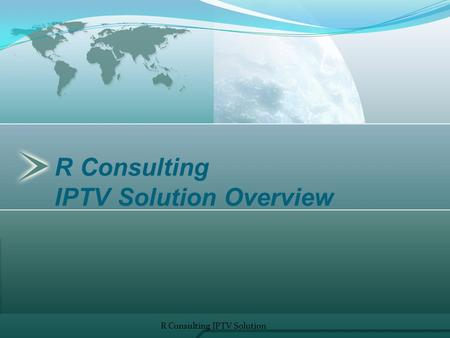 R Consulting IPTV Solution Overview R Consulting IPTV Solution 1.